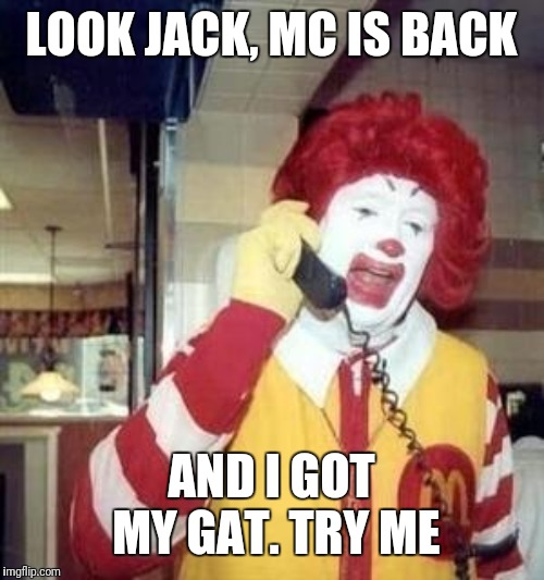 Ronald McDonald Temp | LOOK JACK, MC IS BACK AND I GOT MY GAT. TRY ME | image tagged in ronald mcdonald temp | made w/ Imgflip meme maker