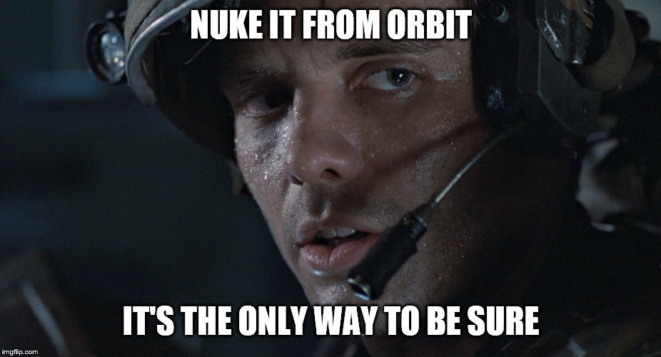NUKE IT FROM ORBIT IT'S THE ONLY WAY TO BE SURE | made w/ Imgflip meme maker