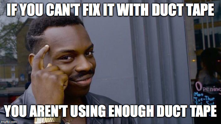 Roll Safe Think About It Meme | IF YOU CAN'T FIX IT WITH DUCT TAPE YOU AREN'T USING ENOUGH DUCT TAPE | image tagged in memes,roll safe think about it | made w/ Imgflip meme maker