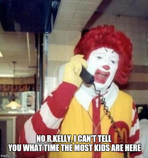 Ronald McDonald on the phone | NO R.KELLY, I CAN'T TELL YOU WHAT TIME THE MOST KIDS ARE HERE | image tagged in ronald mcdonald on the phone | made w/ Imgflip meme maker