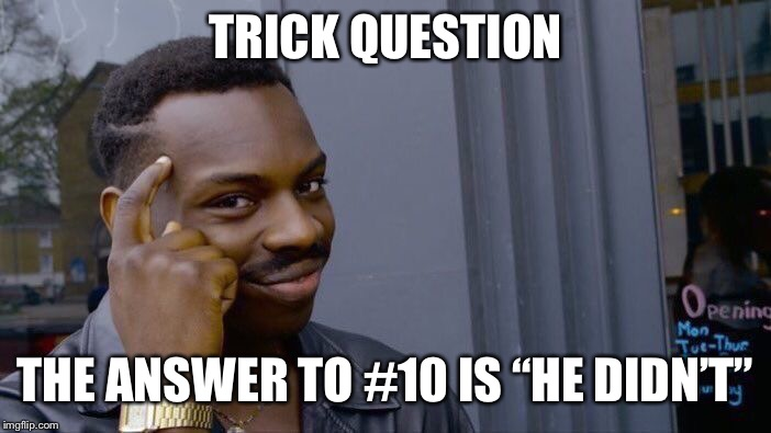"Roll Safe Think About It Meme | TRICK QUESTION THE ANSWER TO #10 IS ""HE DIDN'T"" 