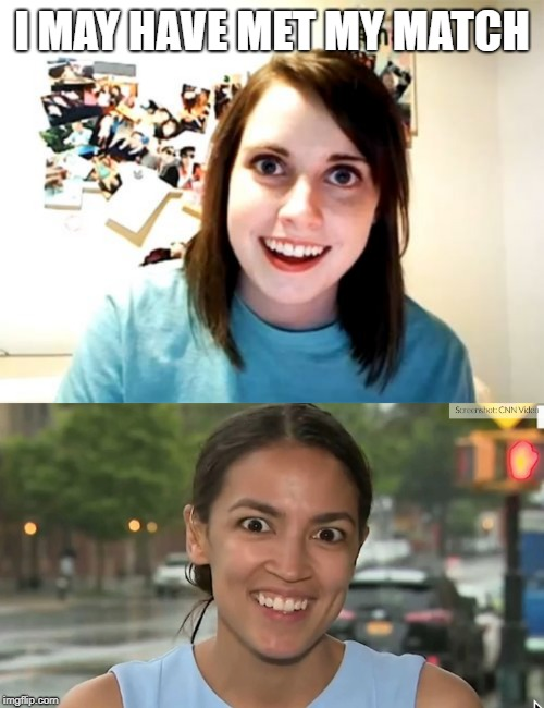 Overly Attached AOC | I MAY HAVE MET MY MATCH | image tagged in memes,overly attached girlfriend,alexandria ocasio-cortez | made w/ Imgflip meme maker
