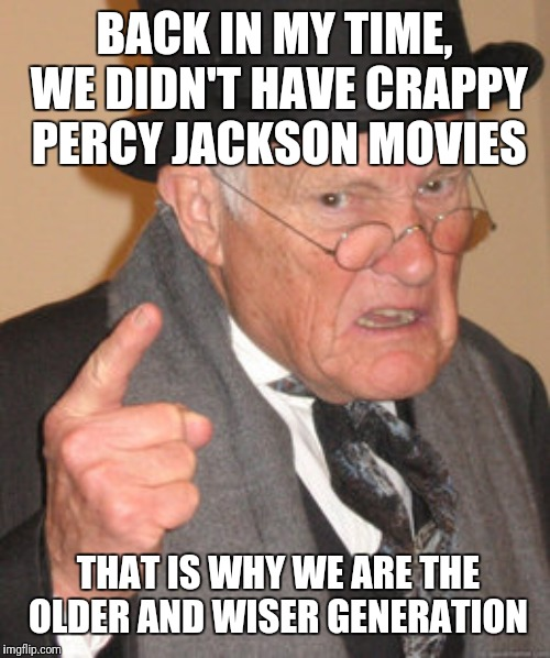 Back In My Day Meme | BACK IN MY TIME, WE DIDN'T HAVE CRAPPY PERCY JACKSON MOVIES THAT IS WHY WE ARE THE OLDER AND WISER GENERATION | image tagged in memes,back in my day | made w/ Imgflip meme maker