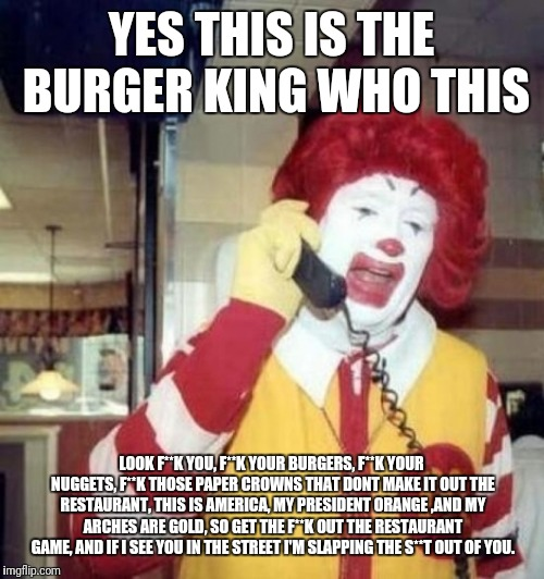 Ronald McDonald on the phone | YES THIS IS THE BURGER KING WHO THIS LOOK F**K YOU, F**K YOUR BURGERS, F**K YOUR NUGGETS, F**K THOSE PAPER CROWNS THAT DONT MAKE IT OUT THE  | image tagged in ronald mcdonald on the phone | made w/ Imgflip meme maker