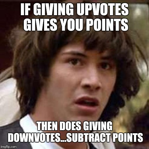 Conspiracy Keanu Meme | IF GIVING UPVOTES GIVES YOU POINTS THEN DOES GIVING DOWNVOTES...SUBTRACT POINTS | image tagged in memes,conspiracy keanu | made w/ Imgflip meme maker
