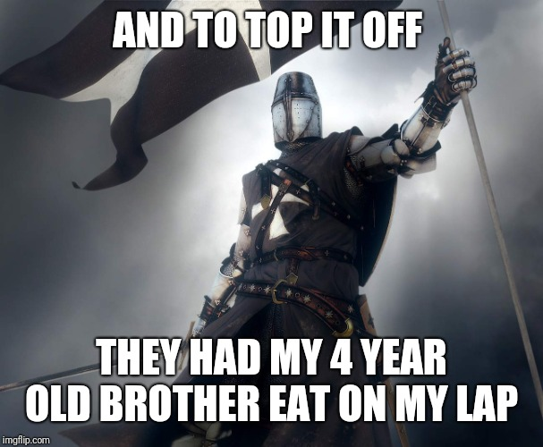 deus vult | AND TO TOP IT OFF THEY HAD MY 4 YEAR OLD BROTHER EAT ON MY LAP | image tagged in deus vult | made w/ Imgflip meme maker