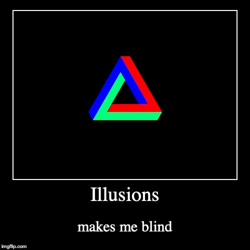 Illusions | makes me blind | image tagged in funny,demotivationals | made w/ Imgflip demotivational maker