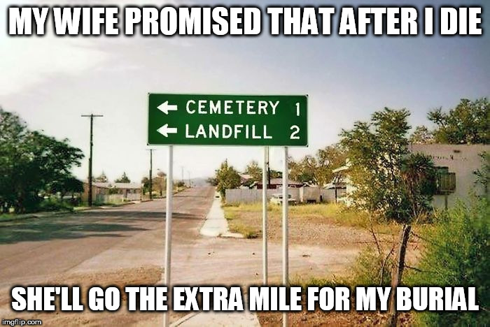 Landfil | MY WIFE PROMISED THAT AFTER I DIE SHE'LL GO THE EXTRA MILE FOR MY BURIAL | image tagged in burial,wife | made w/ Imgflip meme maker