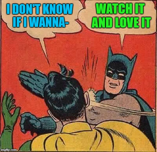 Batman Slapping Robin Meme | I DON'T KNOW IF I WANNA- WATCH IT AND LOVE IT | image tagged in memes,batman slapping robin | made w/ Imgflip meme maker