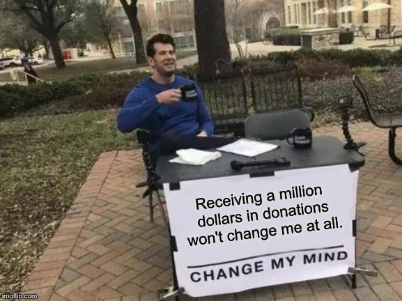 Go Fund Yourself | Receiving a million dollars in donations won't change me at all. | image tagged in memes,change my mind,greedy | made w/ Imgflip meme maker