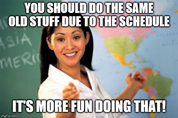 Unhelpful High School Teacher Meme | YOU SHOULD DO THE SAME OLD STUFF DUE TO THE SCHEDULE IT'S MORE FUN DOING THAT! | image tagged in memes,unhelpful high school teacher | made w/ Imgflip meme maker