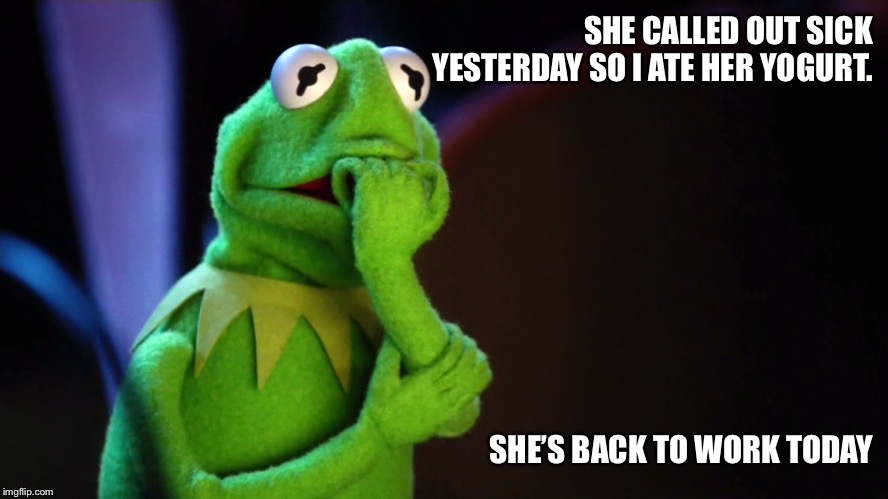 SHE CALLED OUT SICK YESTERDAY SO I ATE HER YOGURT. SHE'S BACK TO WORK TODAY | image tagged in kermit the frog,evil kermit,work life,yogurt,selfish,nervous | made w/ Imgflip meme maker