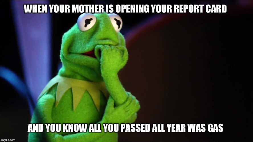 WHEN YOUR MOTHER IS OPENING YOUR REPORT CARD AND YOU KNOW ALL YOU PASSED ALL YEAR WAS GAS | image tagged in kermit the frog,report card,grades,failing,school,grounded | made w/ Imgflip meme maker