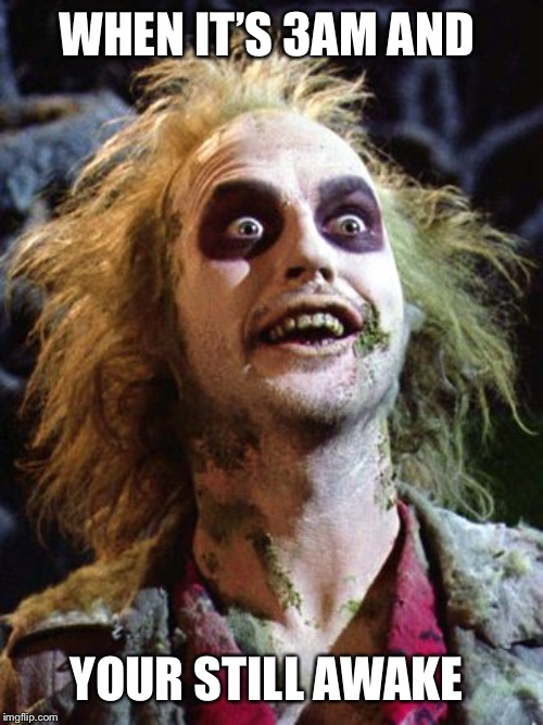 Beetlejuice 2020 | WHEN IT'S 3AM AND YOUR STILL AWAKE | image tagged in beetlejuice 2020,cant sleep,awake,insomnia,3am,tired | made w/ Imgflip meme maker