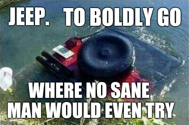 It's a Jeep thing.. | JEEP. WHERE NO SANE MAN WOULD EVEN TRY TO BOLDLY GO | image tagged in jeep,fail,offroad,funny,meme | made w/ Imgflip meme maker