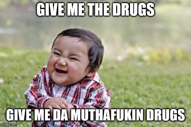 Evil Toddler Meme | GIVE ME THE DRUGS GIVE ME DA MUTHAFUKIN DRUGS | image tagged in memes,evil toddler | made w/ Imgflip meme maker