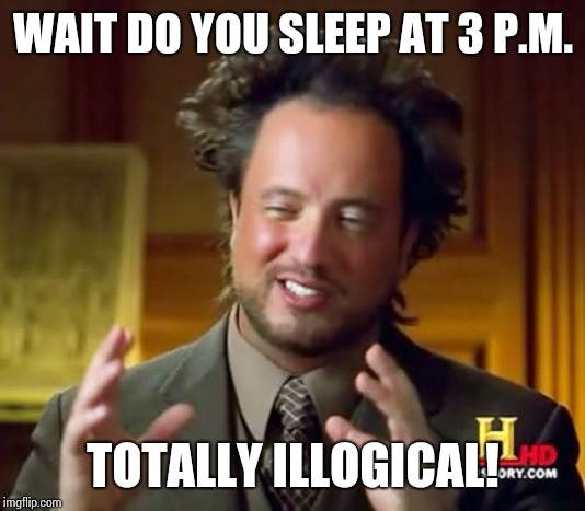 Ancient Aliens Meme | WAIT DO YOU SLEEP AT 3 P.M. TOTALLY ILLOGICAL! | image tagged in memes,ancient aliens | made w/ Imgflip meme maker