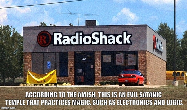 Witchery  | ACCORDING TO THE AMISH, THIS IS AN EVIL SATANIC TEMPLE THAT PRACTICES MAGIC, SUCH AS ELECTRONICS AND LOGIC. | image tagged in amish,radioshack,satanic,electronics,logic,christians | made w/ Imgflip meme maker