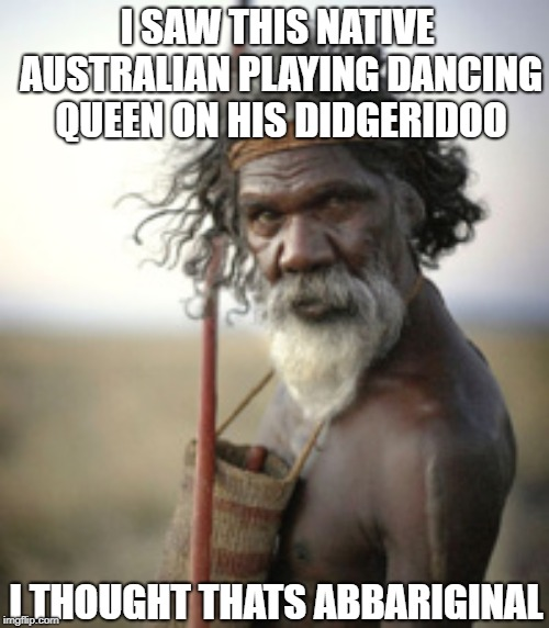 I SAW THIS NATIVE AUSTRALIAN PLAYING DANCING QUEEN ON HIS DIDGERIDOO I THOUGHT THATS ABBARIGINAL | image tagged in aboriginal warrior | made w/ Imgflip meme maker