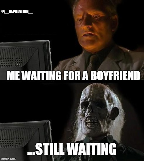 Story of my life | ME WAITING FOR A BOYFRIEND ...STILL WAITING @__REPUTATION__ | image tagged in memes,ill just wait here,boyfriend,single,crush | made w/ Imgflip meme maker