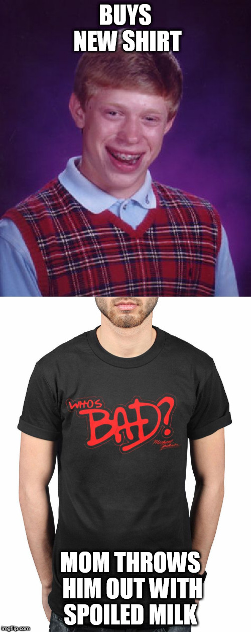 BUYS NEW SHIRT MOM THROWS HIM OUT WITH SPOILED MILK | image tagged in memes,bad luck brian | made w/ Imgflip meme maker