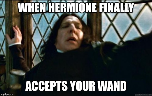 Snape Meme | WHEN HERMIONE FINALLY ACCEPTS YOUR WAND | image tagged in memes,snape | made w/ Imgflip meme maker
