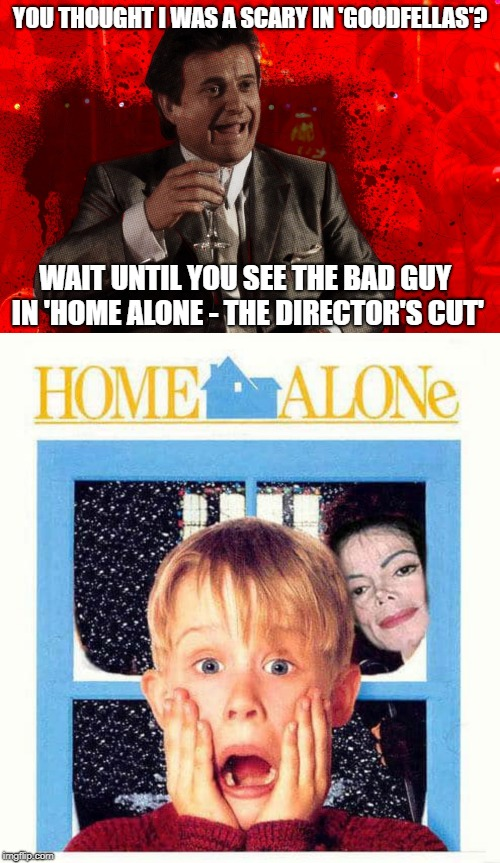 Scary Bad Guys | YOU THOUGHT I WAS A SCARY IN 'GOODFELLAS'? WAIT UNTIL YOU SEE THE BAD GUY IN 'HOME ALONE - THE DIRECTOR'S CUT' | image tagged in joe pesci laughs  goodfellas,macaulay culkin,michael jackson | made w/ Imgflip meme maker