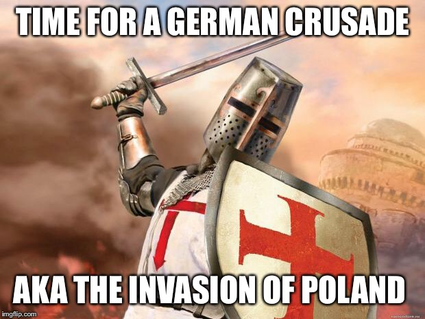 crusader | TIME FOR A GERMAN CRUSADE AKA THE INVASION OF POLAND | image tagged in crusader | made w/ Imgflip meme maker