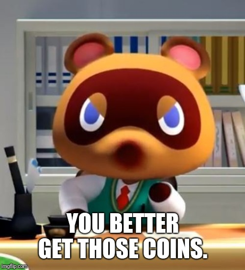 Tom nook | YOU BETTER GET THOSE COINS. | image tagged in tom nook | made w/ Imgflip meme maker