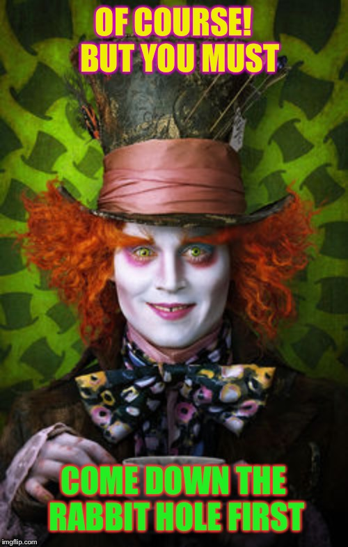 Mad Hatter | OF COURSE!  BUT YOU MUST COME DOWN THE RABBIT HOLE FIRST | image tagged in mad hatter | made w/ Imgflip meme maker