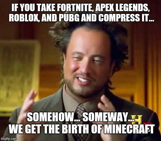 Ancient Aliens Meme |  IF YOU TAKE FORTNITE, APEX LEGENDS, ROBLOX, AND PUBG AND COMPRESS IT... SOMEHOW... SOMEWAY... WE GET THE BIRTH OF MINECRAFT | image tagged in memes,ancient aliens | made w/ Imgflip meme maker