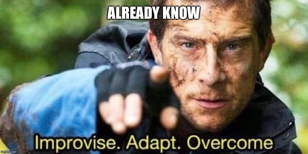 ALREADY KNOW | image tagged in improvise adapt overcome | made w/ Imgflip meme maker