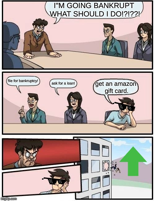 "Boardroom Meeting Suggestion | I""M GOING BANKRUPT WHAT SHOULD I DO!?!??! file for bankruptcy! ask for a loan! get an amazon gift card. 