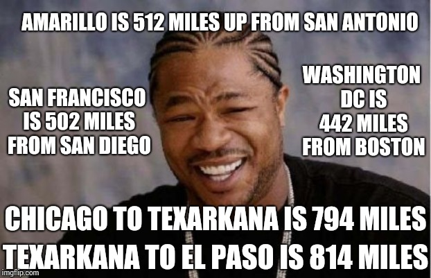 At Washington On The Brazos They Declared They Could Be Their Own Country.  Don't Mess With Texas Whataburger's! | AMARILLO IS 512 MILES UP FROM SAN ANTONIO SAN FRANCISCO IS 502 MILES FROM SAN DIEGO WASHINGTON DC IS 442 MILES FROM BOSTON CHICAGO TO TEXARK | image tagged in memes,yo dawg heard you,damn,texas girl,texas,texans | made w/ Imgflip meme maker