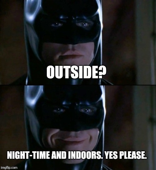 Batman Smiles Meme | OUTSIDE? NIGHT-TIME AND INDOORS. YES PLEASE. | image tagged in memes,batman smiles | made w/ Imgflip meme maker