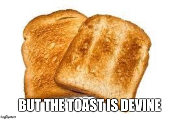 Toast | BUT THE TOAST IS DEVINE | image tagged in toast | made w/ Imgflip meme maker