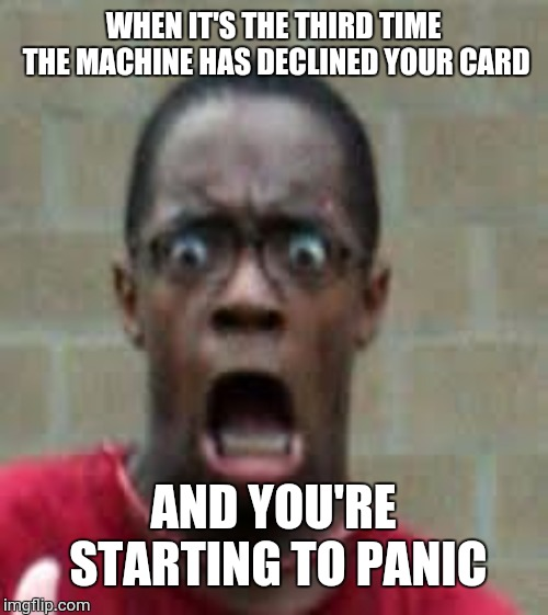 Scared Black Guy | WHEN IT'S THE THIRD TIME THE MACHINE HAS DECLINED YOUR CARD AND YOU'RE STARTING TO PANIC | image tagged in scared black guy | made w/ Imgflip meme maker