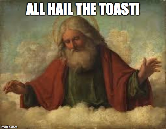 god | ALL HAIL THE TOAST! | image tagged in god | made w/ Imgflip meme maker