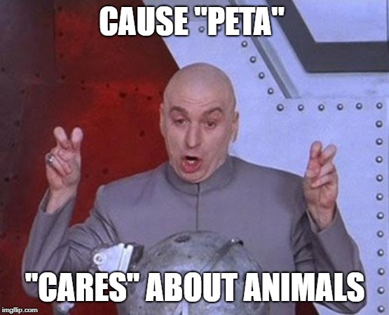 "CAUSE ""PETA"" ""CARES"" ABOUT ANIMALS 