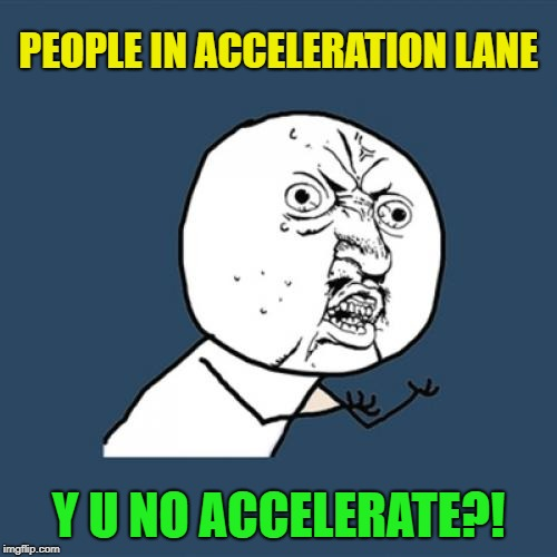 Seriously, it's called that for a reason... |  PEOPLE IN ACCELERATION LANE; Y U NO ACCELERATE?! | image tagged in memes,y u no,bad drivers,sarcasm | made w/ Imgflip meme maker