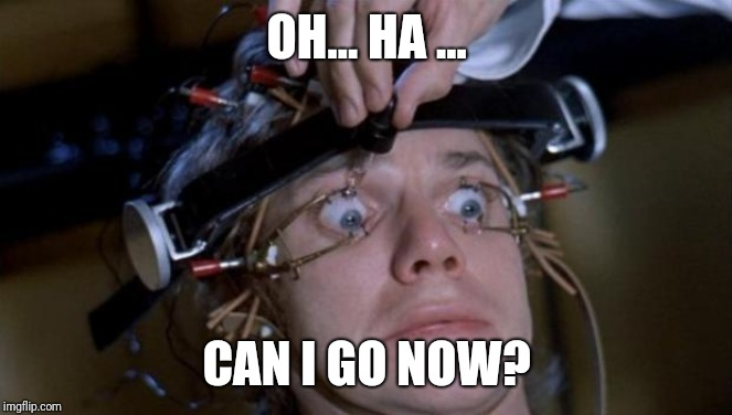 Clockwork Orange | OH... HA ... CAN I GO NOW? | image tagged in clockwork orange | made w/ Imgflip meme maker