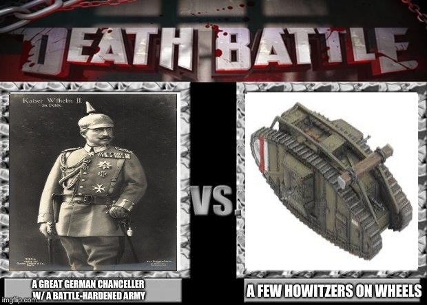 death battle | A GREAT GERMAN CHANCELLER W/ A BATTLE-HARDENED ARMY A FEW HOWITZERS ON WHEELS | image tagged in death battle | made w/ Imgflip meme maker