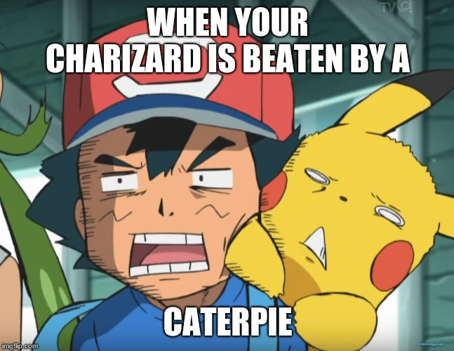 Pokemon Sun and Moon | WHEN YOUR CHARIZARD IS BEATEN BY A CATERPIE | image tagged in pokemon sun and moon | made w/ Imgflip meme maker