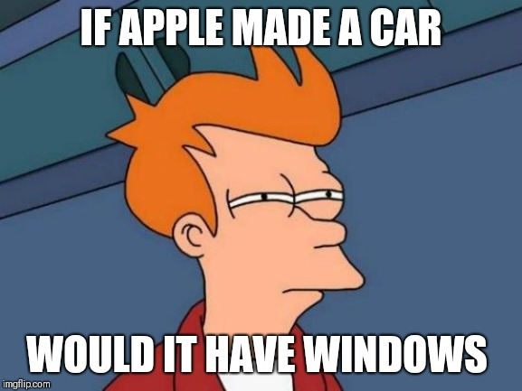Futurama Fry | IF APPLE MADE A CAR WOULD IT HAVE WINDOWS | image tagged in memes,futurama fry | made w/ Imgflip meme maker