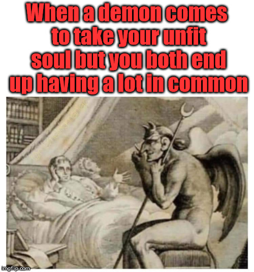 Best to have a lot in common | When a demon comes to take your unfit soul but you both end up having a lot in common | image tagged in meme,devil,demons,death,dark humor | made w/ Imgflip meme maker