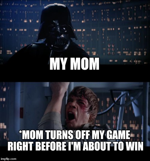 Star Wars No Meme | MY MOM *MOM TURNS OFF MY GAME RIGHT BEFORE I'M ABOUT TO WIN | image tagged in memes,star wars no | made w/ Imgflip meme maker
