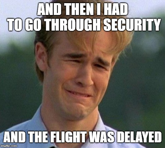 1990s First World Problems Meme | AND THEN I HAD TO GO THROUGH SECURITY AND THE FLIGHT WAS DELAYED | image tagged in memes,1990s first world problems | made w/ Imgflip meme maker