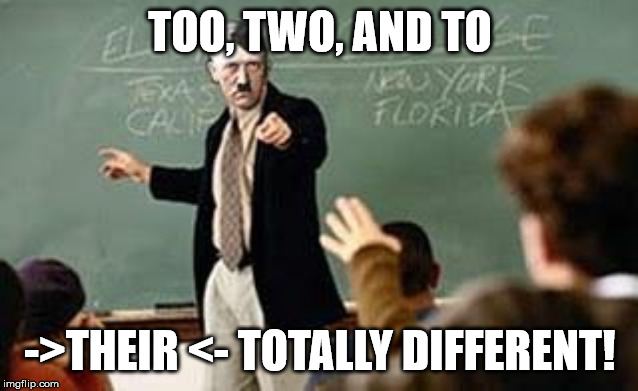 They're, there, and their. They're totally different too. | TOO, TWO, AND TO ->THEIR <- TOTALLY DIFFERENT! | image tagged in grammar nazi teacher,when someone fails to correct your grammar correctly | made w/ Imgflip meme maker