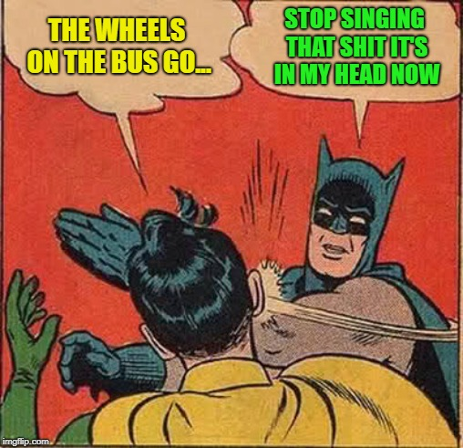 Batman Slapping Robin Meme | THE WHEELS ON THE BUS GO... STOP SINGING THAT SHIT IT'S IN MY HEAD NOW | image tagged in memes,batman slapping robin | made w/ Imgflip meme maker