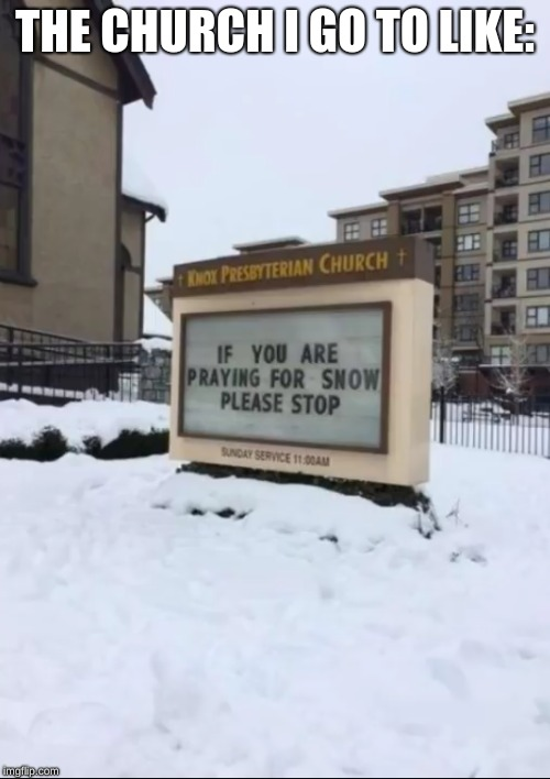 Never Ending Winter | THE CHURCH I GO TO LIKE: | image tagged in memes,funny,snow,winter,church,stupid signs | made w/ Imgflip meme maker